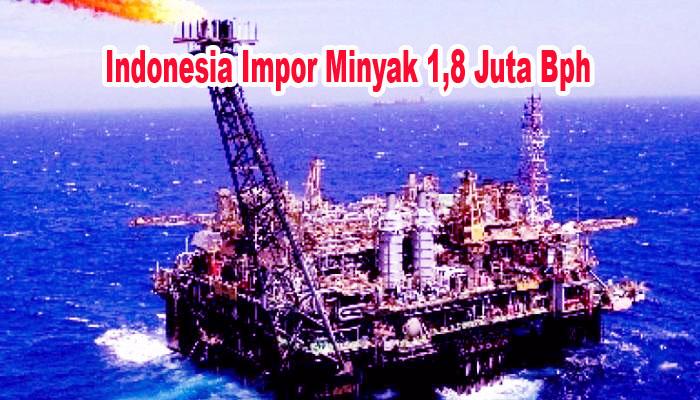 Indonesia Sudah Ketergantungan Import Minyak Sebesar 1,8 Juta Bph